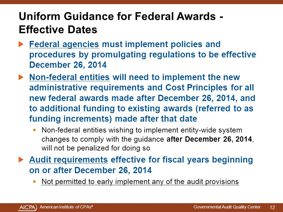 American Institute of CPAs ® Governmental Audit Quality Center Uniform Guidance for Federal Awards - Effective Dates Federal agencies must implement policies and procedures by promulgating regulations to be effective December 26, 2014 Non-federal entities will need to implement the new administrative requirements and Cost Principles for all new federal awards made after December 26, 2014, and to additional funding to existing awards (referred to as funding increments) made after that date  Non-federal entities wishing to implement entity-wide system changes to comply with the guidance after December 26, 2014, will not be penalized for doing so Audit requirements effective for fiscal years beginning on or after December 26, 2014  Not permitted to early implement any of the audit provisions 12