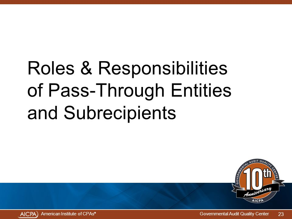 American Institute of CPAs ® Governmental Audit Quality Center Roles & Responsibilities of Pass-Through Entities and Subrecipients 23