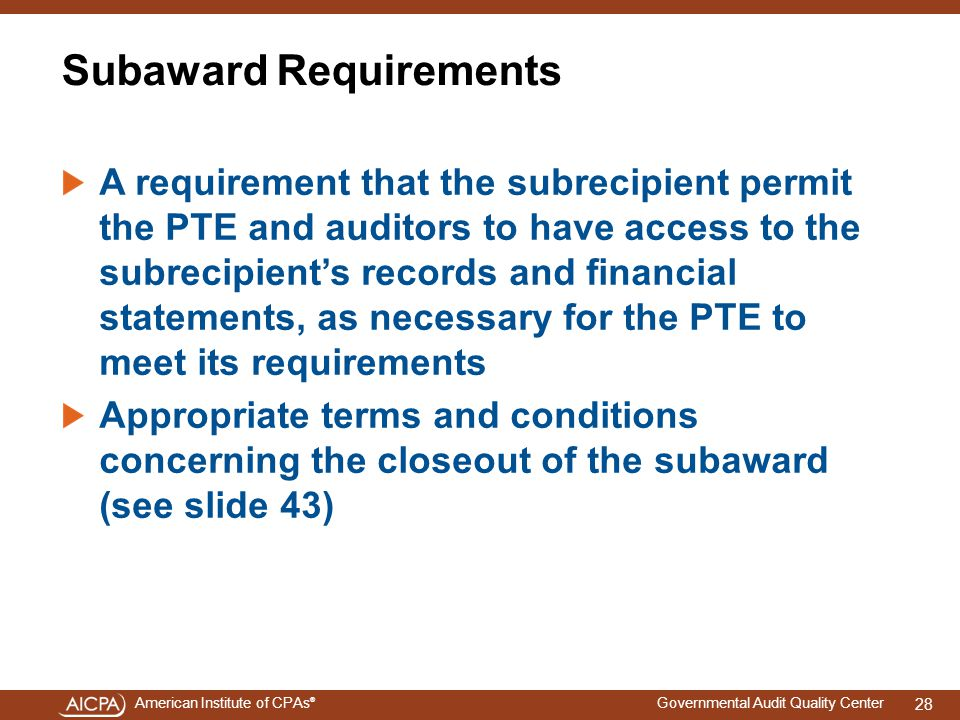 American Institute of CPAs ® Governmental Audit Quality Center Subaward Requirements A requirement that the subrecipient permit the PTE and auditors to have access to the subrecipient's records and financial statements, as necessary for the PTE to meet its requirements Appropriate terms and conditions concerning the closeout of the subaward (see slide 43) 28
