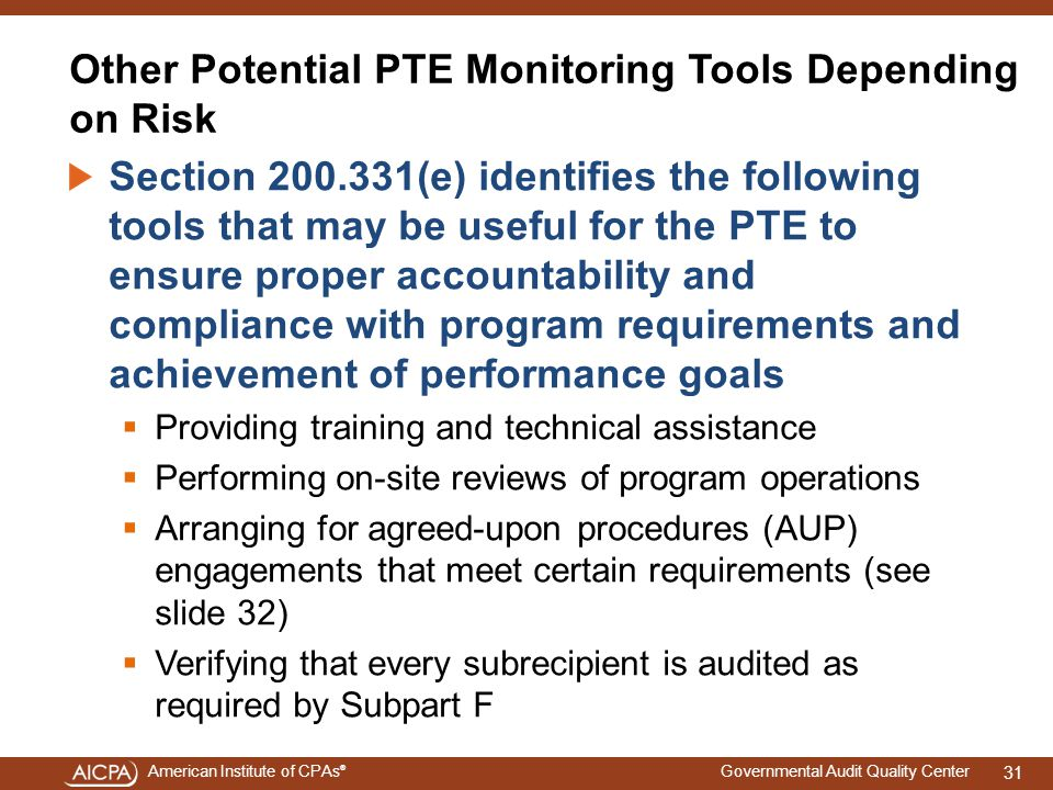 American Institute of CPAs ® Governmental Audit Quality Center Other Potential PTE Monitoring Tools Depending on Risk Section 200.331(e) identifies the following tools that may be useful for the PTE to ensure proper accountability and compliance with program requirements and achievement of performance goals  Providing training and technical assistance  Performing on-site reviews of program operations  Arranging for agreed-upon procedures (AUP) engagements that meet certain requirements (see slide 32)  Verifying that every subrecipient is audited as required by Subpart F 31