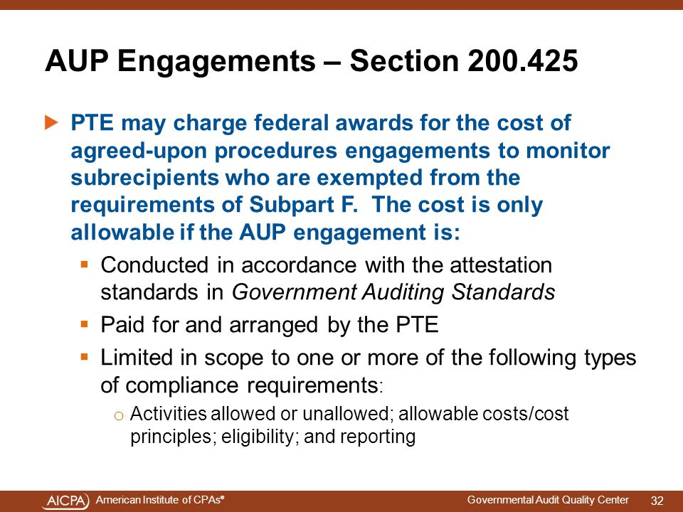 American Institute of CPAs ® Governmental Audit Quality Center AUP Engagements – Section 200.425 PTE may charge federal awards for the cost of agreed-upon procedures engagements to monitor subrecipients who are exempted from the requirements of Subpart F.