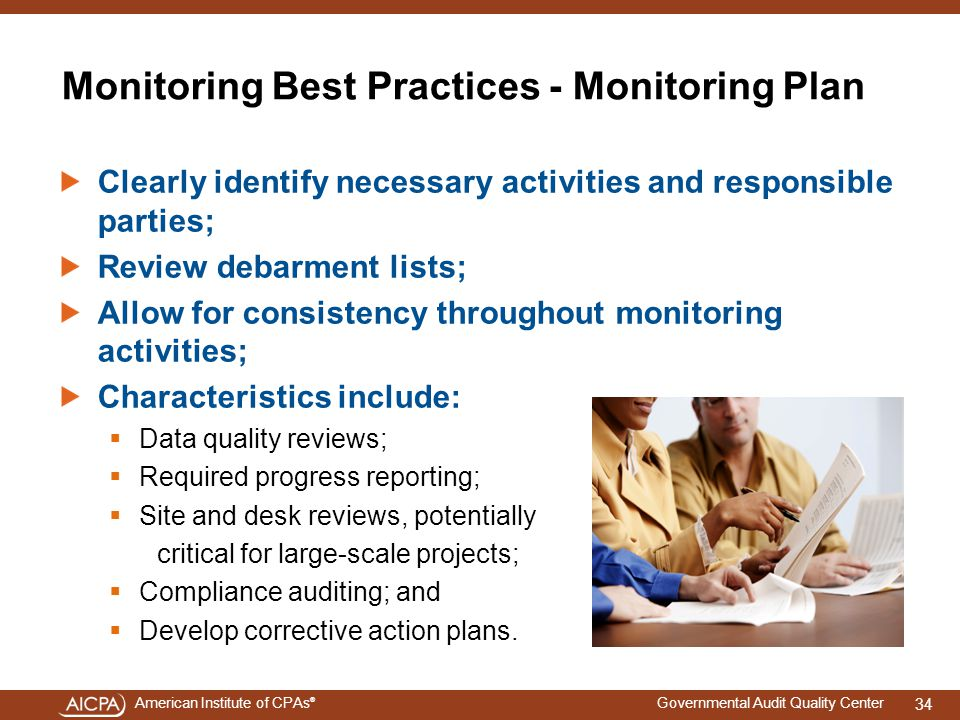 American Institute of CPAs ® Governmental Audit Quality Center Monitoring Best Practices - Monitoring Plan Clearly identify necessary activities and responsible parties; Review debarment lists; Allow for consistency throughout monitoring activities; Characteristics include:  Data quality reviews;  Required progress reporting;  Site and desk reviews, potentially critical for large-scale projects;  Compliance auditing; and  Develop corrective action plans.