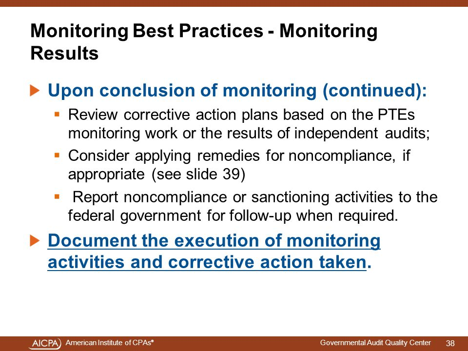 American Institute of CPAs ® Governmental Audit Quality Center Monitoring Best Practices - Monitoring Results Upon conclusion of monitoring (continued):  Review corrective action plans based on the PTEs monitoring work or the results of independent audits;  Consider applying remedies for noncompliance, if appropriate (see slide 39)  Report noncompliance or sanctioning activities to the federal government for follow-up when required.
