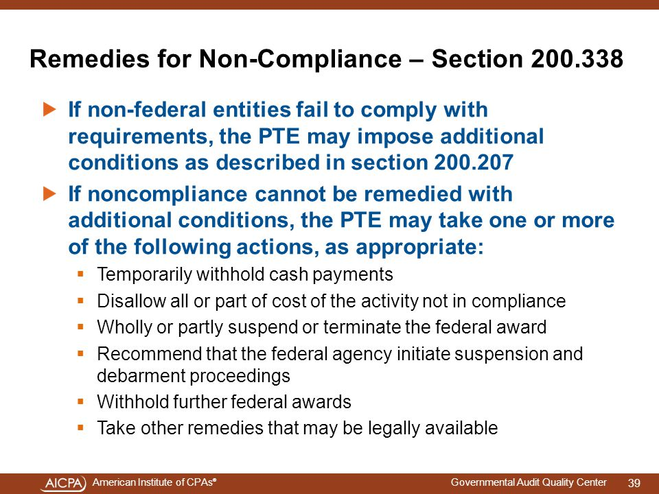 American Institute of CPAs ® Governmental Audit Quality Center Remedies for Non-Compliance – Section 200.338 If non-federal entities fail to comply with requirements, the PTE may impose additional conditions as described in section 200.207 If noncompliance cannot be remedied with additional conditions, the PTE may take one or more of the following actions, as appropriate:  Temporarily withhold cash payments  Disallow all or part of cost of the activity not in compliance  Wholly or partly suspend or terminate the federal award  Recommend that the federal agency initiate suspension and debarment proceedings  Withhold further federal awards  Take other remedies that may be legally available 39
