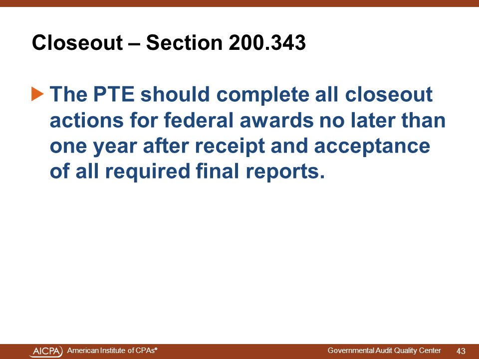 American Institute of CPAs ® Governmental Audit Quality Center Closeout – Section 200.343 The PTE should complete all closeout actions for federal awards no later than one year after receipt and acceptance of all required final reports.