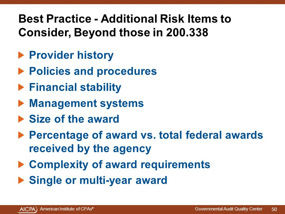 American Institute of CPAs ® Governmental Audit Quality Center Best Practice - Additional Risk Items to Consider, Beyond those in 200.338 Provider history Policies and procedures Financial stability Management systems Size of the award Percentage of award vs.