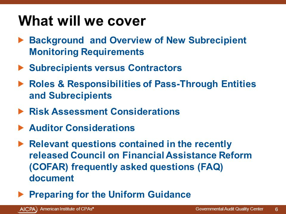 American Institute of CPAs ® Governmental Audit Quality Center What will we cover Background and Overview of New Subrecipient Monitoring Requirements Subrecipients versus Contractors Roles & Responsibilities of Pass-Through Entities and Subrecipients Risk Assessment Considerations Auditor Considerations Relevant questions contained in the recently released Council on Financial Assistance Reform (COFAR) frequently asked questions (FAQ) document Preparing for the Uniform Guidance 6