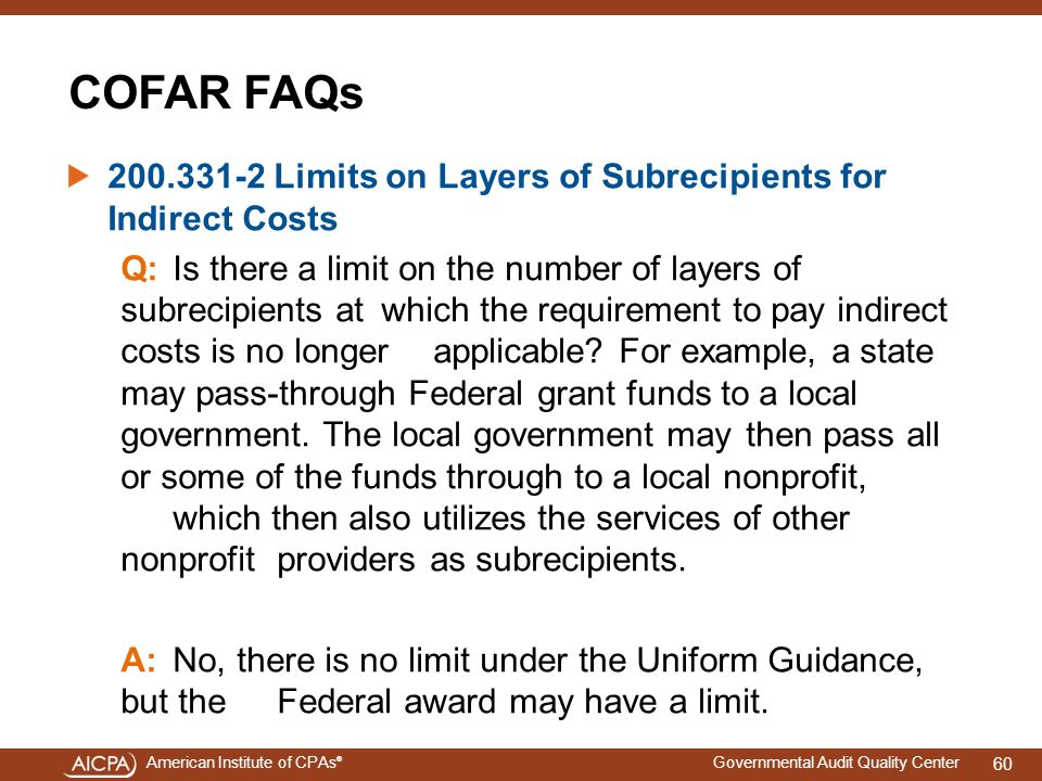 American Institute of CPAs ® Governmental Audit Quality Center COFAR FAQs 200.331-2 Limits on Layers of Subrecipients for Indirect Costs Q:Is there a limit on the number of layers of subrecipients at which the requirement to pay indirect costs is no longer applicable.