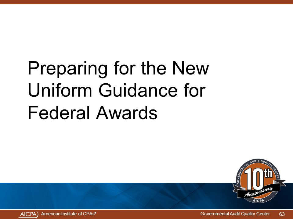American Institute of CPAs ® Governmental Audit Quality Center Preparing for the New Uniform Guidance for Federal Awards 63