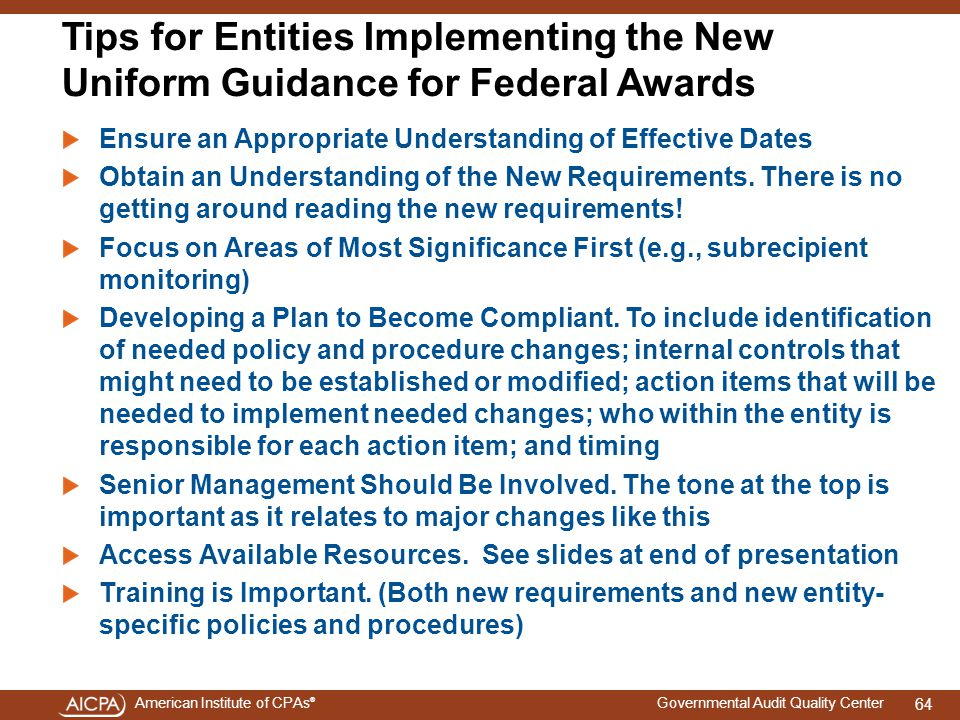 American Institute of CPAs ® Governmental Audit Quality Center Tips for Entities Implementing the New Uniform Guidance for Federal Awards Ensure an Appropriate Understanding of Effective Dates Obtain an Understanding of the New Requirements.