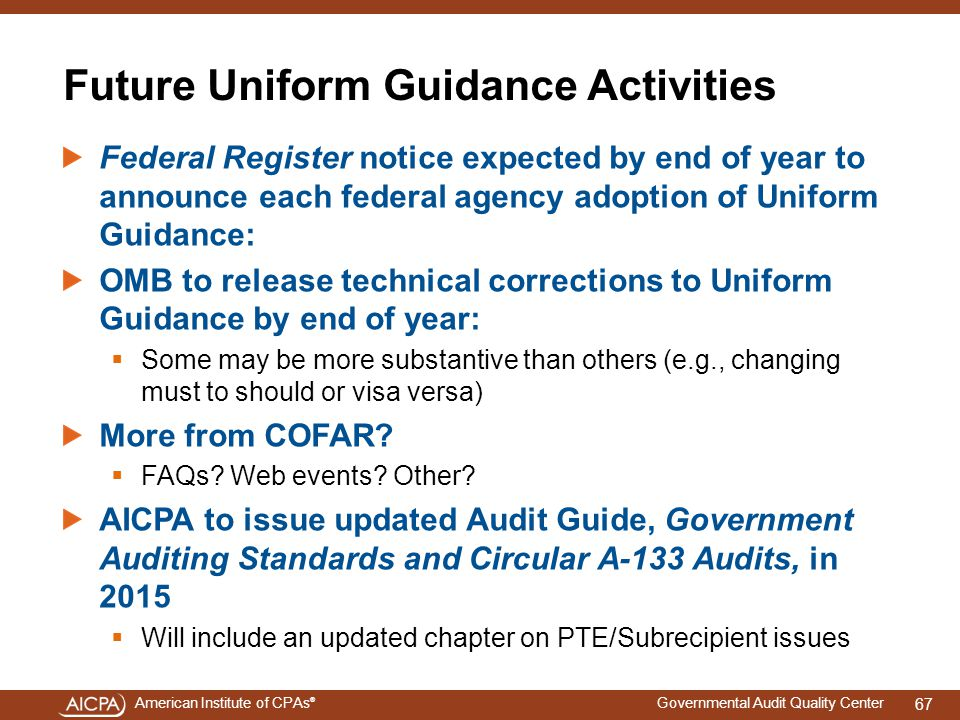 American Institute of CPAs ® Governmental Audit Quality Center Future Uniform Guidance Activities Federal Register notice expected by end of year to announce each federal agency adoption of Uniform Guidance: OMB to release technical corrections to Uniform Guidance by end of year:  Some may be more substantive than others (e.g., changing must to should or visa versa) More from COFAR.