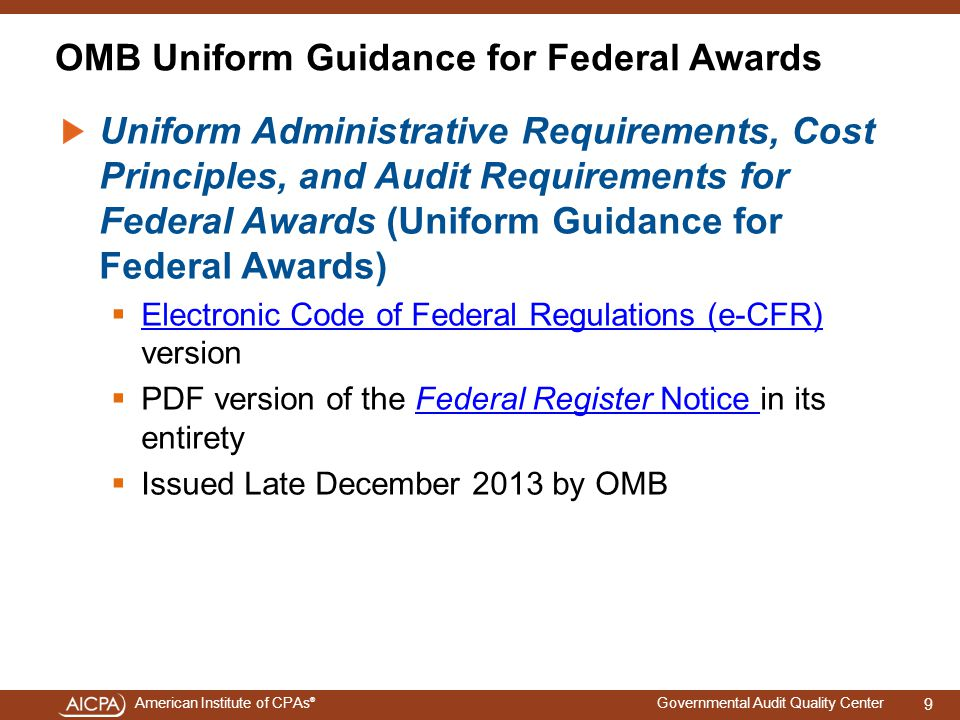 American Institute of CPAs ® Governmental Audit Quality Center OMB Uniform Guidance for Federal Awards Uniform Administrative Requirements, Cost Principles, and Audit Requirements for Federal Awards (Uniform Guidance for Federal Awards)  Electronic Code of Federal Regulations (e-CFR) version Electronic Code of Federal Regulations (e-CFR)  PDF version of the Federal Register Notice in its entiretyFederal Register Notice  Issued Late December 2013 by OMB 9
