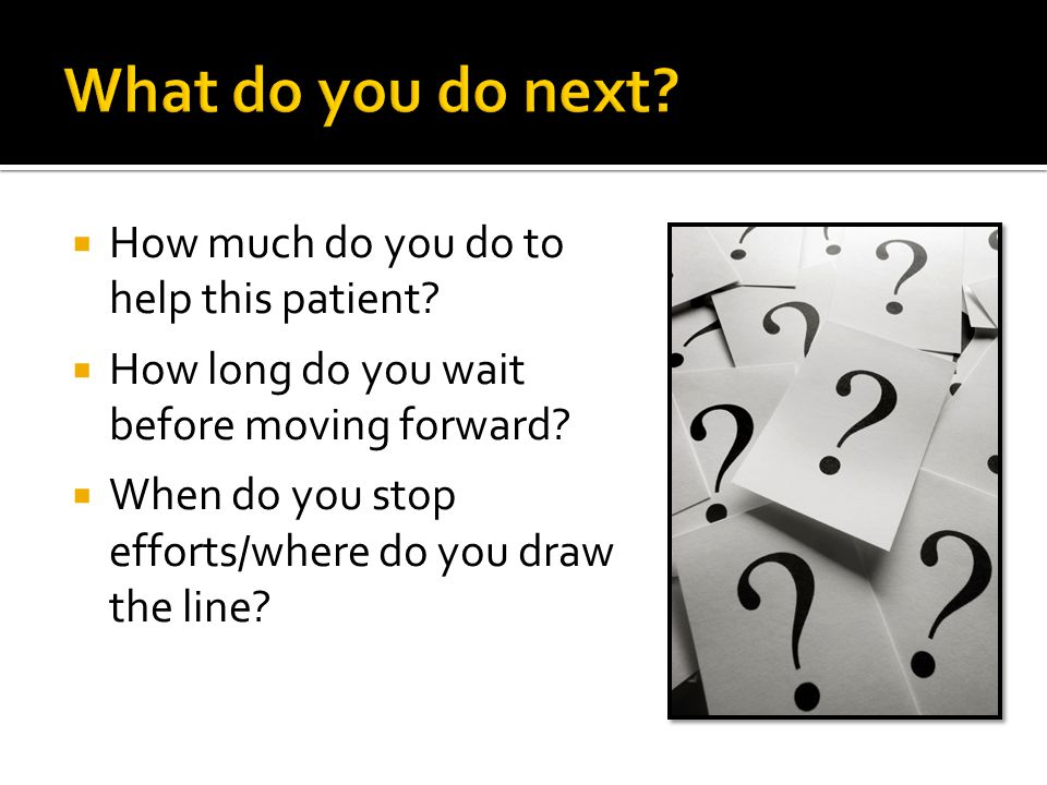  How much do you do to help this patient?  How long do you wait before moving forward?  When do you stop efforts/where do you draw the line?