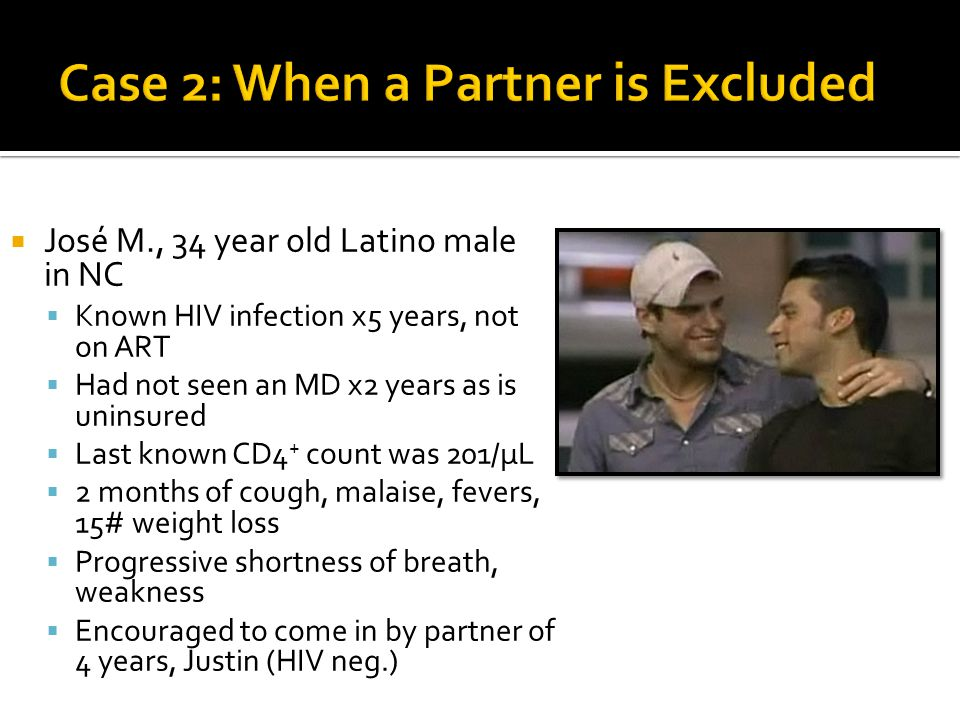  José M., 34 year old Latino male in NC  Known HIV infection x5 years, not on ART  Had not seen an MD x2 years as is uninsured  Last known CD4 + c