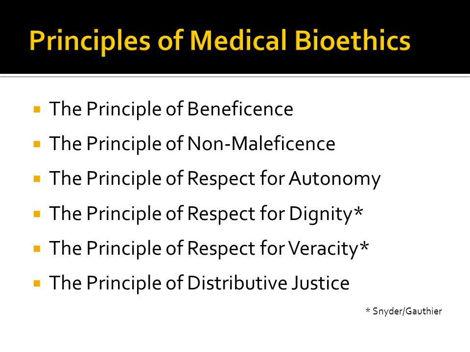  The Principle of Beneficence  The Principle of Non-Maleficence  The Principle of Respect for Autonomy  The Principle of Respect for Dignity*  Th