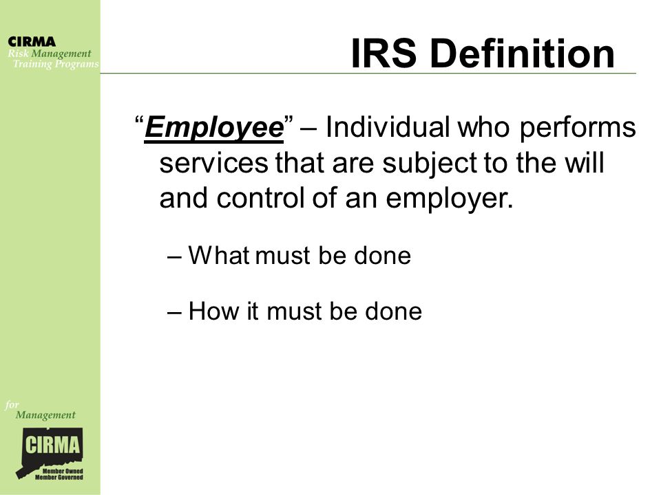 IRS Definition Employee – Individual who performs services that are subject to the will and control of an employer.