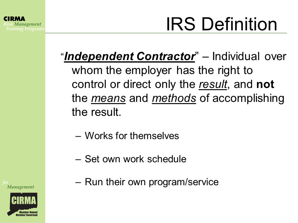 IRS Definition Independent Contractor – Individual over whom the employer has the right to control or direct only the result, and not the means and methods of accomplishing the result.