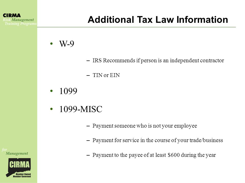 Additional Tax Law Information W-9 – IRS Recommends if person is an independent contractor – TIN or EIN 1099 1099-MISC – Payment someone who is not your employee – Payment for service in the course of your trade/business – Payment to the payee of at least $600 during the year
