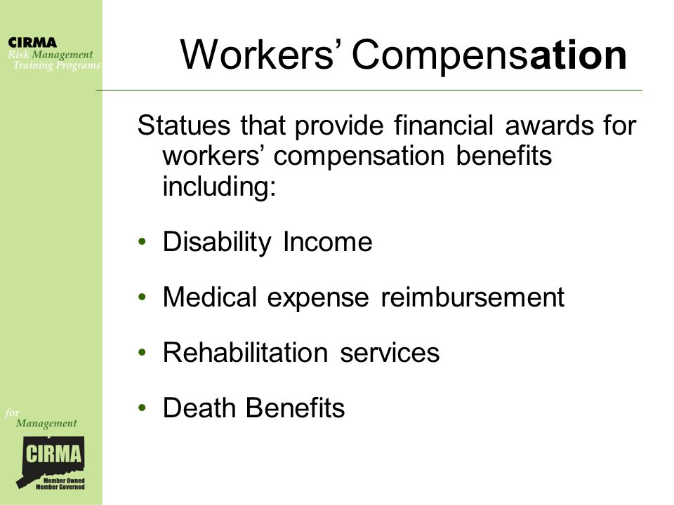 Workers' Compensation Statues that provide financial awards for workers' compensation benefits including: Disability Income Medical expense reimbursement Rehabilitation services Death Benefits