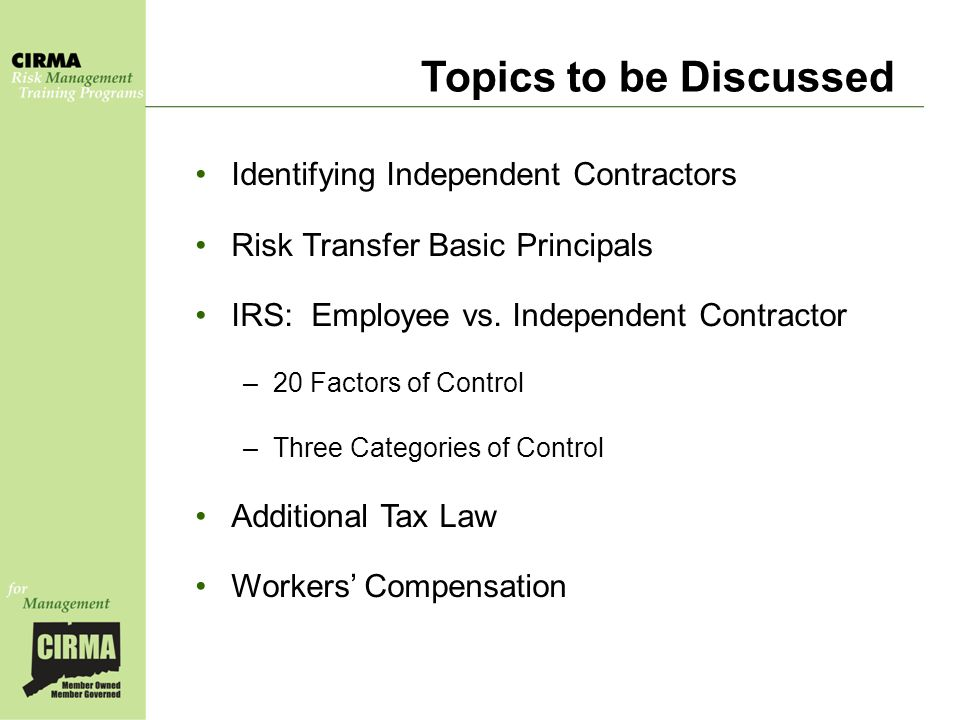 Topics to be Discussed Identifying Independent Contractors Risk Transfer Basic Principals IRS: Employee vs.