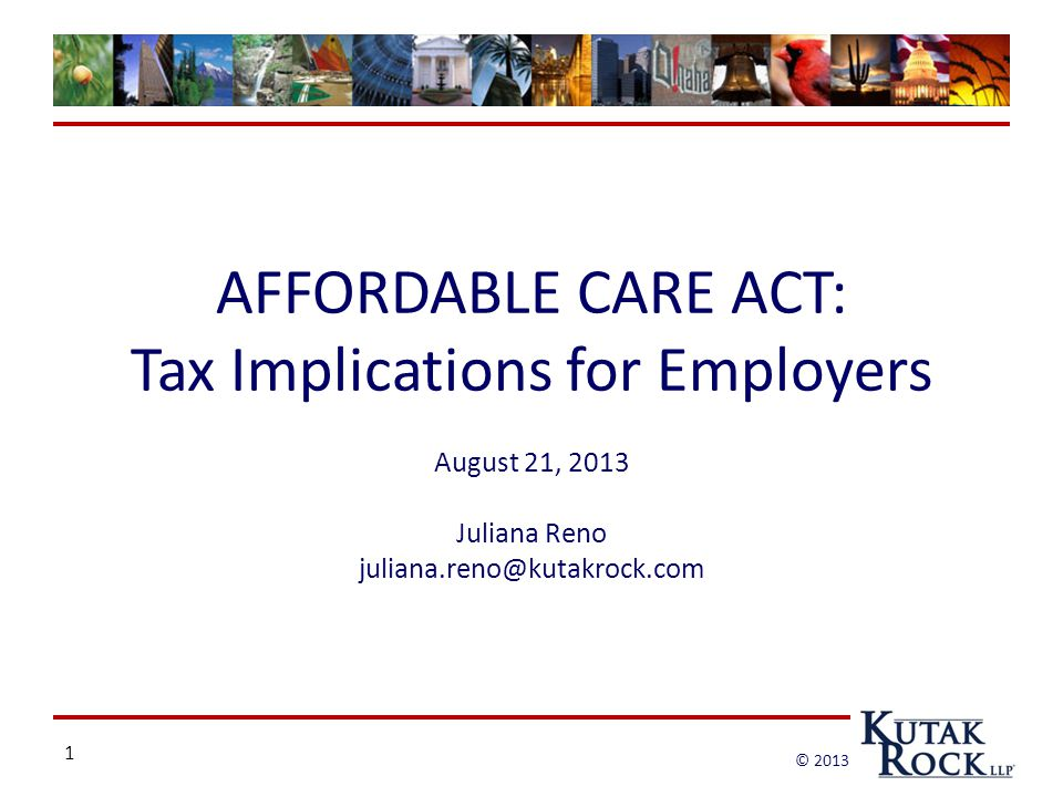 1 © 2013 AFFORDABLE CARE ACT: Tax Implications for Employers August 21, 2013 Juliana Reno juliana.reno@kutakrock.com