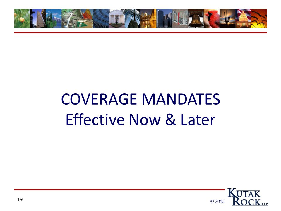 19 © 2013 COVERAGE MANDATES Effective Now & Later