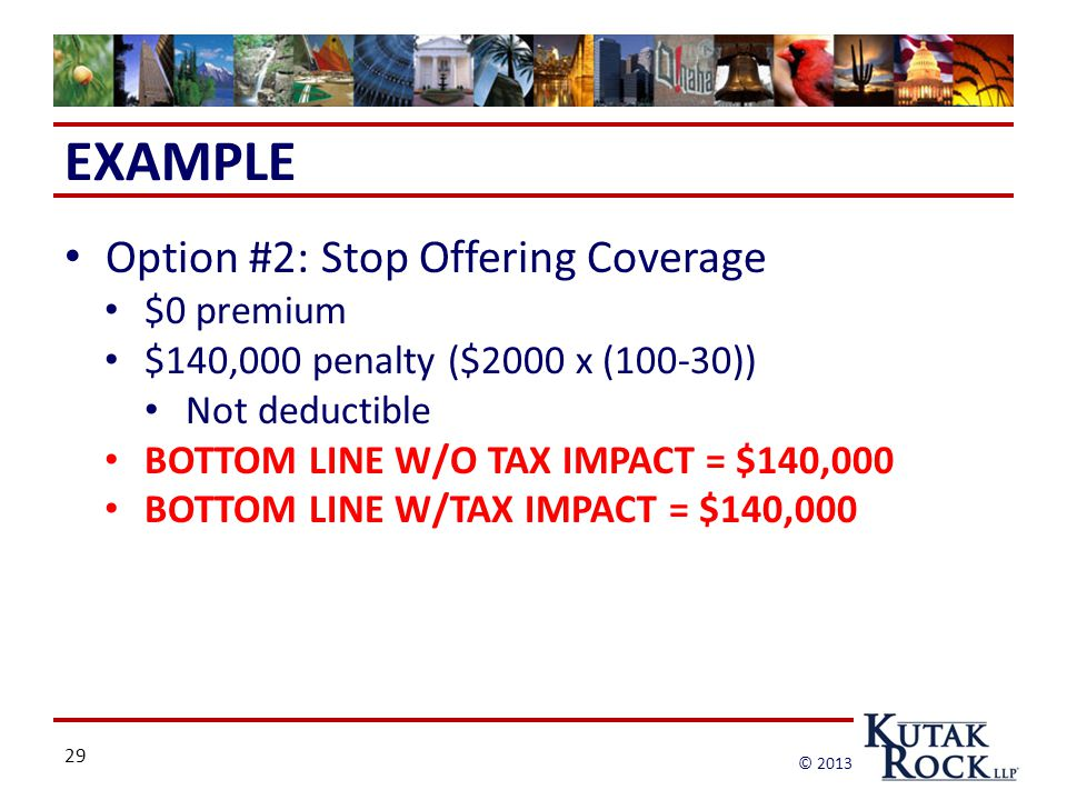 29 © 2013 EXAMPLE Option #2: Stop Offering Coverage $0 premium $140,000 penalty ($2000 x (100-30)) Not deductible BOTTOM LINE W/O TAX IMPACT = $140,000 BOTTOM LINE W/TAX IMPACT = $140,000