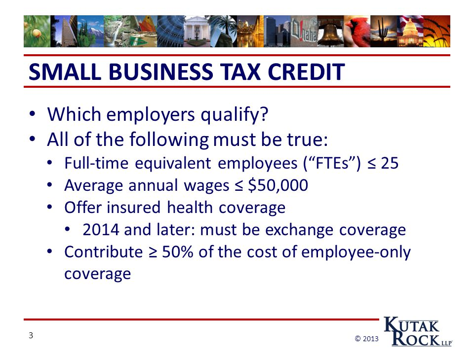 3 © 2013 SMALL BUSINESS TAX CREDIT Which employers qualify.