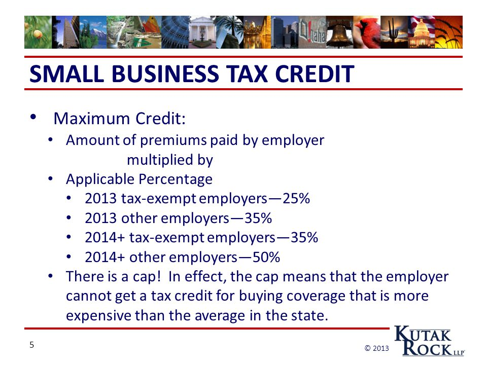 5 © 2013 SMALL BUSINESS TAX CREDIT Maximum Credit: Amount of premiums paid by employer multiplied by Applicable Percentage 2013 tax-exempt employers—25% 2013 other employers—35% 2014+ tax-exempt employers—35% 2014+ other employers—50% There is a cap.