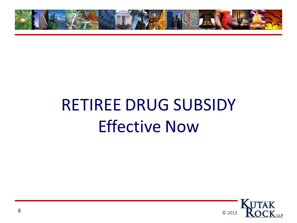 8 © 2013 RETIREE DRUG SUBSIDY Effective Now