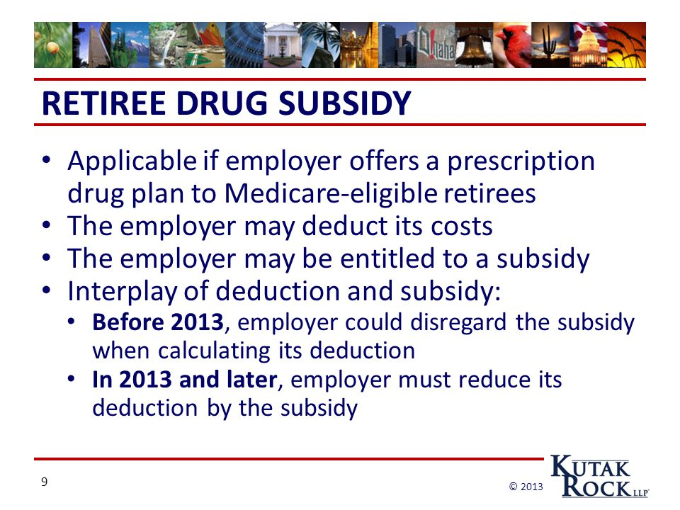 9 © 2013 RETIREE DRUG SUBSIDY Applicable if employer offers a prescription drug plan to Medicare-eligible retirees The employer may deduct its costs The employer may be entitled to a subsidy Interplay of deduction and subsidy: Before 2013, employer could disregard the subsidy when calculating its deduction In 2013 and later, employer must reduce its deduction by the subsidy