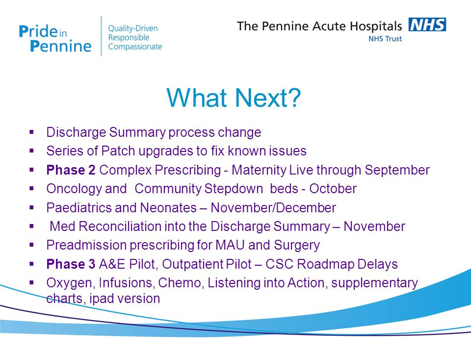  Discharge Summary process change  Series of Patch upgrades to fix known issues  Phase 2 Complex Prescribing - Maternity Live through September  Oncology and Community Stepdown beds - October  Paediatrics and Neonates – November/December  Med Reconciliation into the Discharge Summary – November  Preadmission prescribing for MAU and Surgery  Phase 3 A&E Pilot, Outpatient Pilot – CSC Roadmap Delays  Oxygen, Infusions, Chemo, Listening into Action, supplementary charts, ipad version What Next