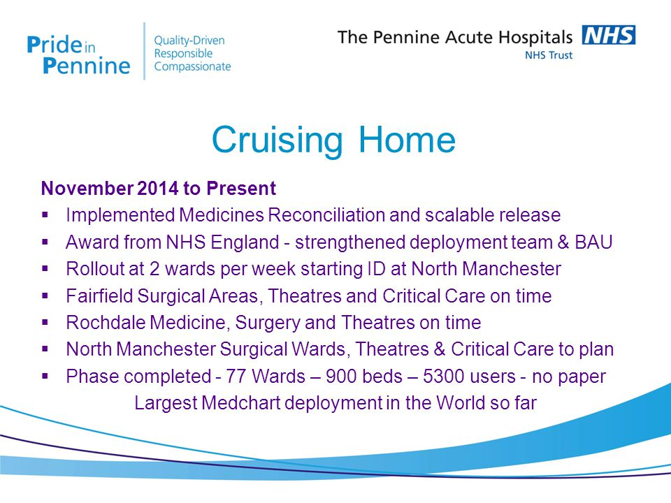 November 2014 to Present  Implemented Medicines Reconciliation and scalable release  Award from NHS England - strengthened deployment team & BAU  Rollout at 2 wards per week starting ID at North Manchester  Fairfield Surgical Areas, Theatres and Critical Care on time  Rochdale Medicine, Surgery and Theatres on time  North Manchester Surgical Wards, Theatres & Critical Care to plan  Phase completed - 77 Wards – 900 beds – 5300 users - no paper Largest Medchart deployment in the World so far Cruising Home