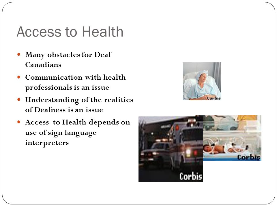 Access to Health Many obstacles for Deaf Canadians Communication with health professionals is an issue Understanding of the realities of Deafness is an issue Access to Health depends on use of sign language interpreters