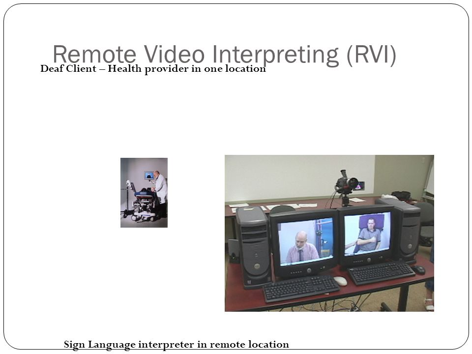 Remote Video Interpreting (RVI) Deaf Client – Health provider in one location Sign Language interpreter in remote location