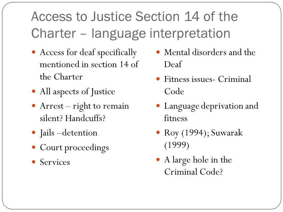 Access to Justice Section 14 of the Charter – language interpretation Access for deaf specifically mentioned in section 14 of the Charter All aspects of Justice Arrest – right to remain silent.