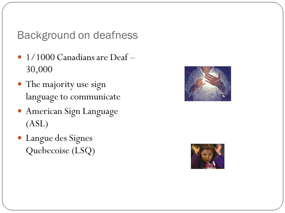 Background on deafness 1/1000 Canadians are Deaf – 30,000 The majority use sign language to communicate American Sign Language (ASL) Langue des Signes Quebecoise (LSQ)