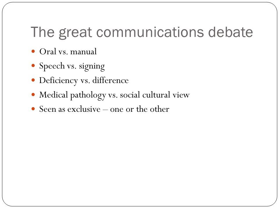 The great communications debate Oral vs. manual Speech vs.