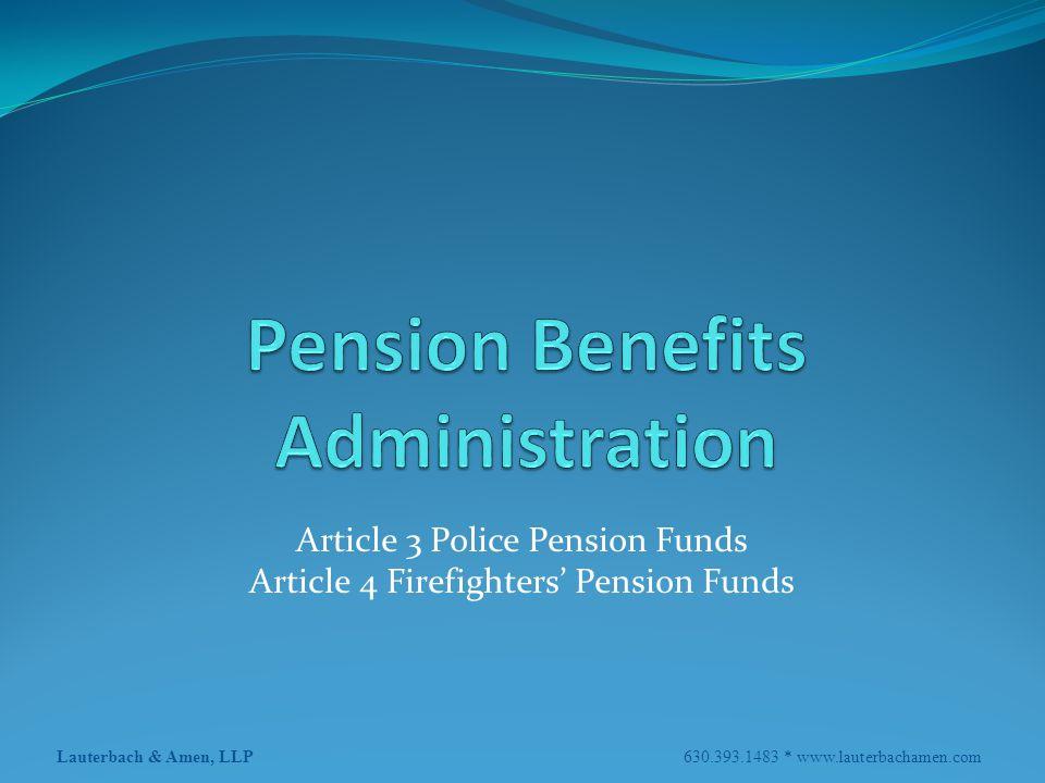 Lauterbach & Amen, LLP 630.393.1483 * www.lauterbachamen.com Article 3 Police Pension Funds Article 4 Firefighters' Pension Funds