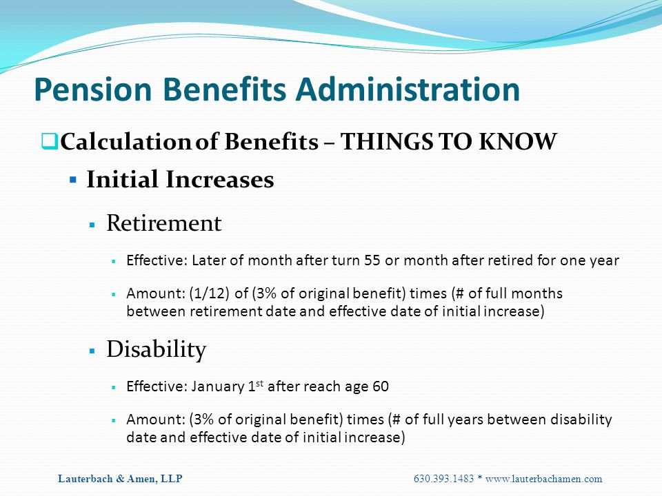 Pension Benefits Administration  Calculation of Benefits – THINGS TO KNOW  Initial Increases  Retirement  Effective: Later of month after turn 55