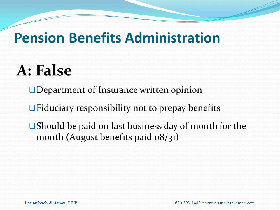 Pension Benefits Administration A: False  Department of Insurance written opinion  Fiduciary responsibility not to prepay benefits  Should be paid