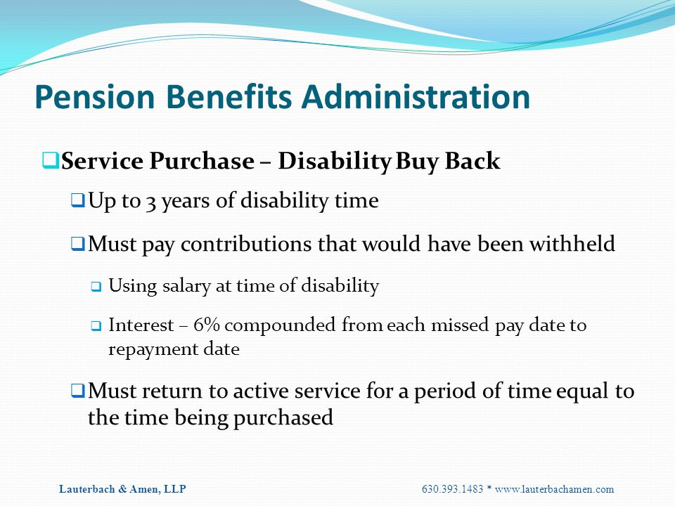 Pension Benefits Administration  Service Purchase – Disability Buy Back  Up to 3 years of disability time  Must pay contributions that would have b