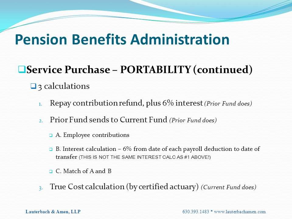 Pension Benefits Administration  Service Purchase – PORTABILITY (continued)  3 calculations 1. Repay contribution refund, plus 6% interest (Prior Fu