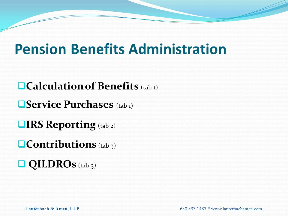 Pension Benefits Administration  Calculation of Benefits (tab 1)  Service Purchases (tab 1)  IRS Reporting (tab 2)  Contributions (tab 3)  QILDRO