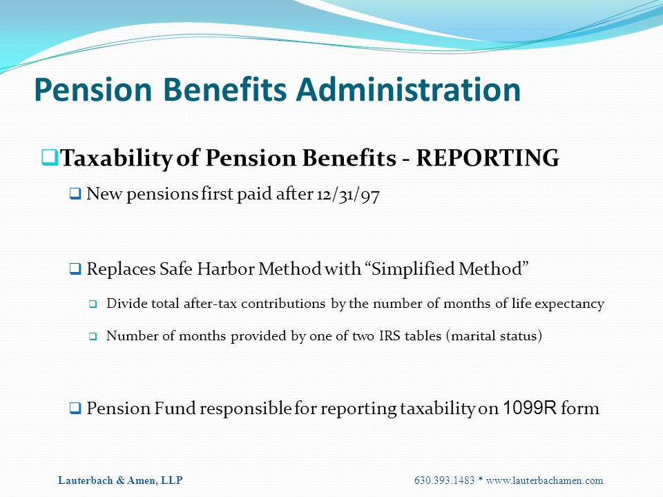 Pension Benefits Administration  Taxability of Pension Benefits - REPORTING  New pensions first paid after 12/31/97  Replaces Safe Harbor Method wi