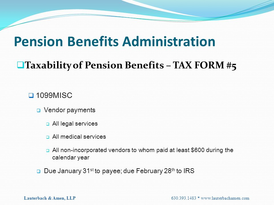Pension Benefits Administration  Taxability of Pension Benefits – TAX FORM #5  1099MISC  Vendor payments  All legal services  All medical service