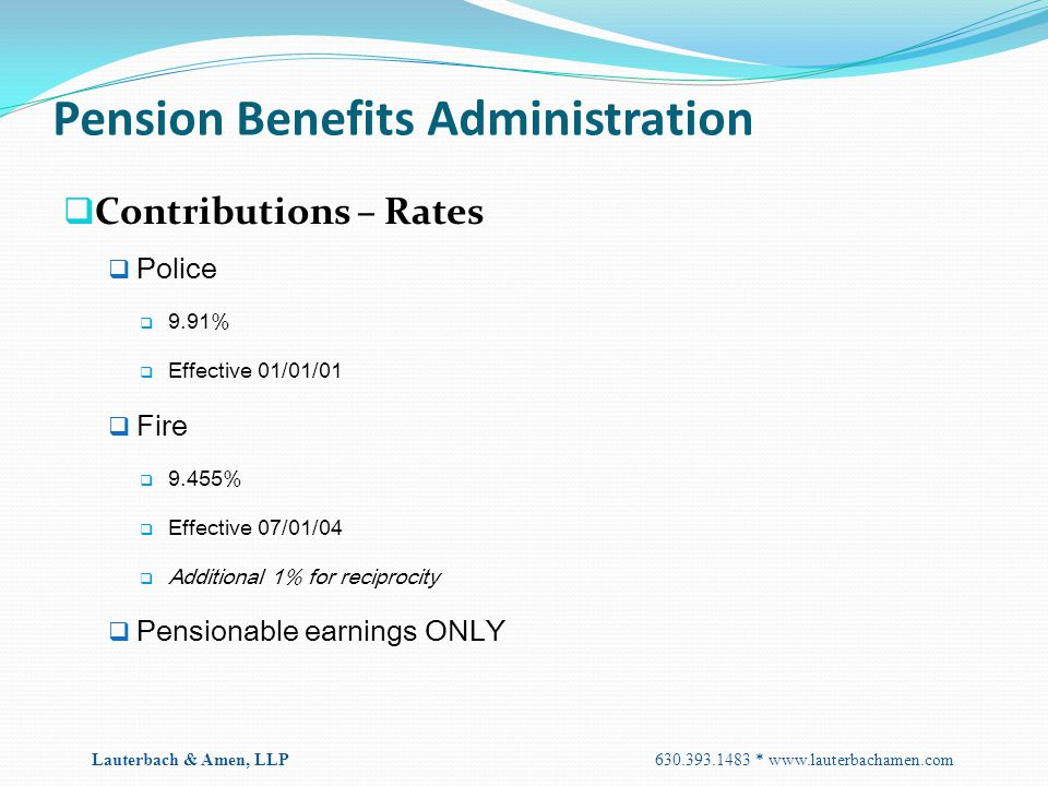 Pension Benefits Administration  Contributions – Rates  Police  9.91%  Effective 01/01/01  Fire  9.455%  Effective 07/01/04  Additional 1% for