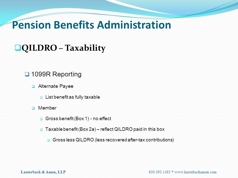 Pension Benefits Administration  QILDRO – Taxability  1099R Reporting  Alternate Payee  List benefit as fully taxable  Member  Gross benefit (Bo