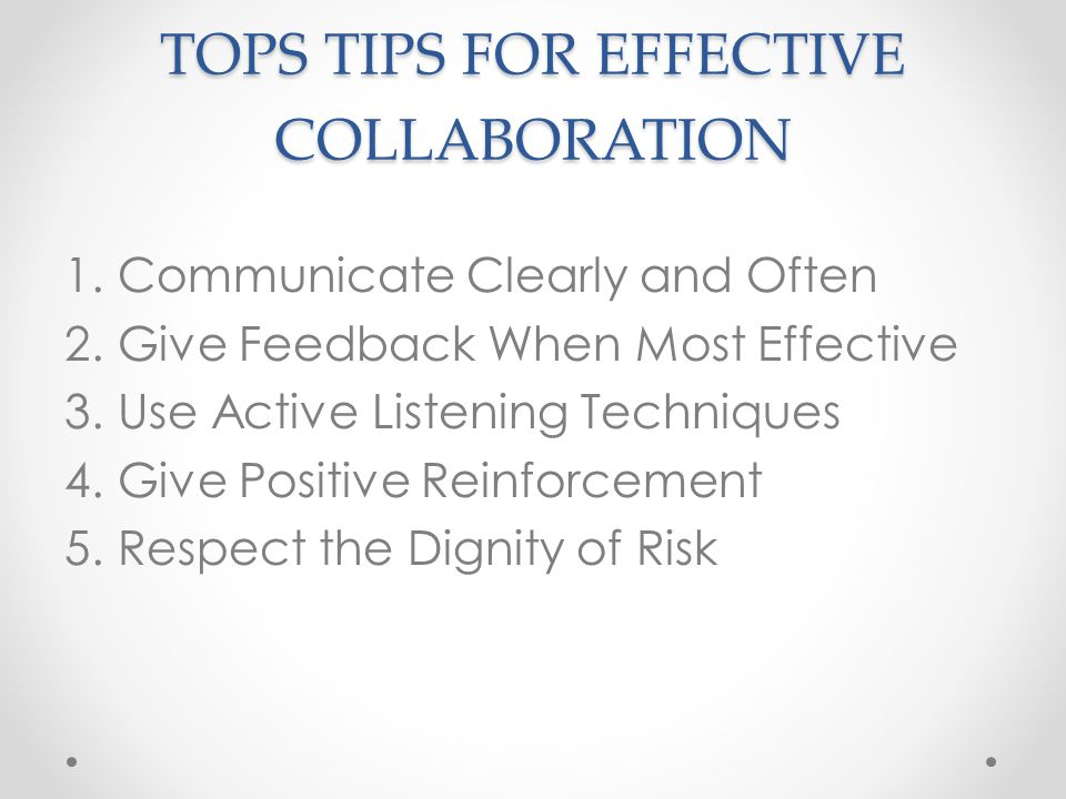 TOPS TIPS FOR EFFECTIVE COLLABORATION 1.Communicate Clearly and Often 2.Give Feedback When Most Effective 3.Use Active Listening Techniques 4.Give Positive Reinforcement 5.Respect the Dignity of Risk