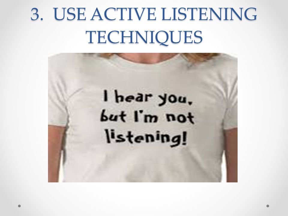 3. USE ACTIVE LISTENING TECHNIQUES